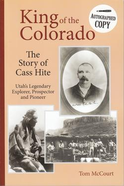 King of the Colorado: The Story of Cass Hite Utah's Legendary Explorer, Prospector and Pioneer